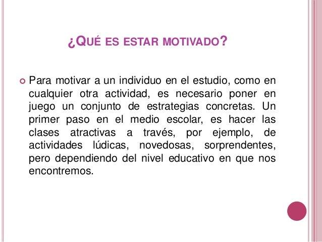 ¿QUÉ ES ESTAR MOTIVADO?  Para motivar a un individuo en el estudio, como en cualquier otra actividad, es necesario poner ...