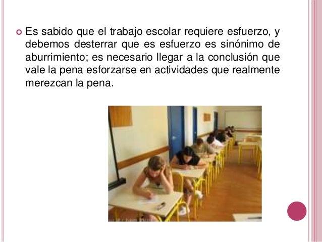  Es sabido que el trabajo escolar requiere esfuerzo, y debemos desterrar que es esfuerzo es sinónimo de aburrimiento; es ...