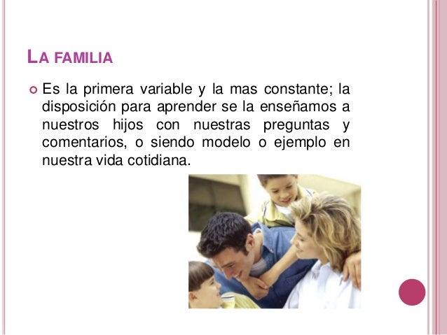 LA FAMILIA  Es la primera variable y la mas constante; la disposición para aprender se la enseñamos a nuestros hijos con ...