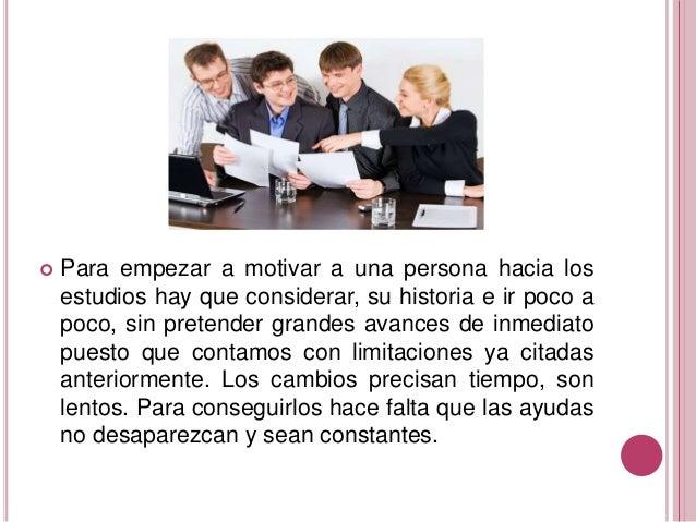  Para empezar a motivar a una persona hacia los estudios hay que considerar, su historia e ir poco a poco, sin pretender ...