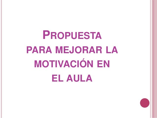 PROPUESTA PARA MEJORAR LA MOTIVACIÓN EN EL AULA