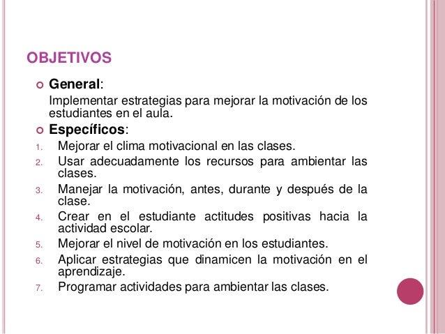 OBJETIVOS  General: Implementar estrategias para mejorar la motivación de los estudiantes en el aula.  Específicos: 1. M...