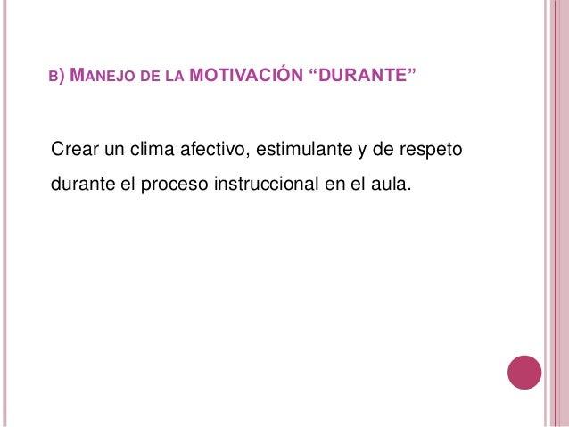 """B) MANEJO DE LA MOTIVACIÓN """"DURANTE"""" Crear un clima afectivo, estimulante y de respeto durante el proceso instruccional en..."""