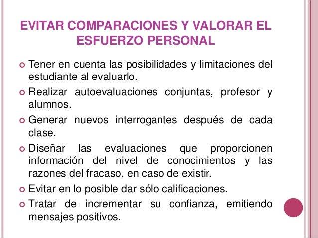 EVITAR COMPARACIONES Y VALORAR EL ESFUERZO PERSONAL  Tener en cuenta las posibilidades y limitaciones del estudiante al e...
