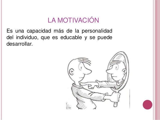 LA MOTIVACIÓN Es una capacidad más de la personalidad del individuo, que es educable y se puede desarrollar.