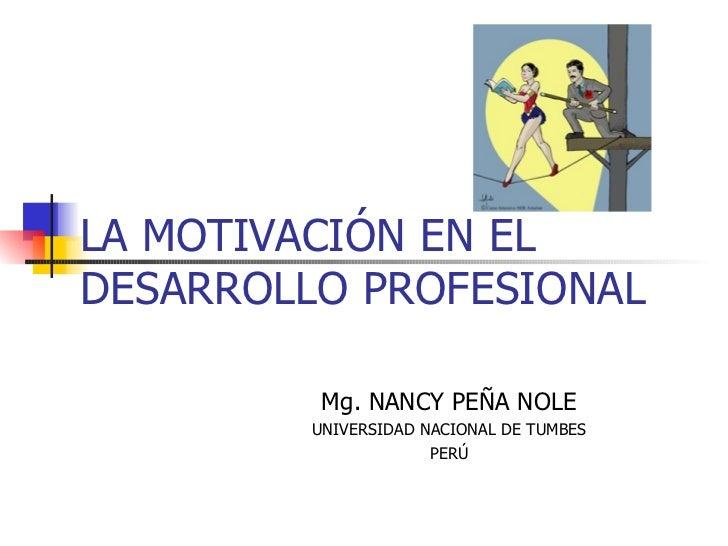 LA MOTIVACIÓN EN EL DESARROLLO PROFESIONAL Mg. NANCY PEÑA NOLE UNIVERSIDAD NACIONAL DE TUMBES PERÚ