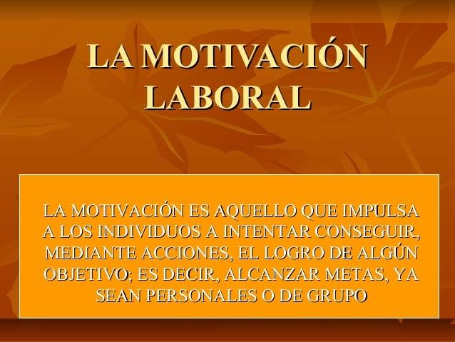LA MOTIVACIÓNLA MOTIVACIÓN LABORALLABORAL LA MOTIVACIÓN ES AQUELLO QUE IMPULSALA MOTIVACIÓN ES AQUELLO QUE IMPULSA A LOS I...