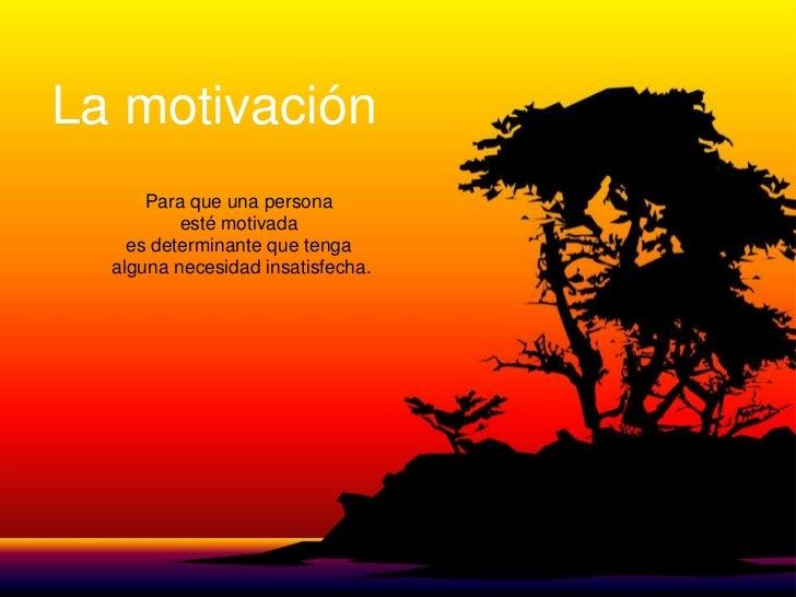 La motivación      Para que una persona          esté motivada    es determinante que tenga  alguna necesidad insatisfecha.