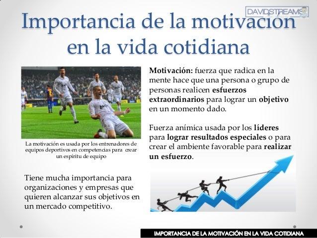 Importancia de la motivación en la vida cotidiana Motivación: fuerza que radica en la mente hace que una persona o grupo d...