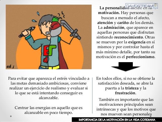 La personalidad incide en la motivación. Hay personas que buscan a menudo el afecto, atención y cariño de los demás. La ad...