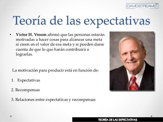 Teoría de las expectativas • Víctor H. Vroom afirmó que las personas estarán motivadas a hacer cosas para alcanzar una met...
