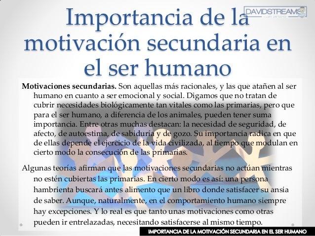 Importancia de la motivación secundaria en el ser humano Motivaciones secundarias. Son aquellas más racionales, y las que ...