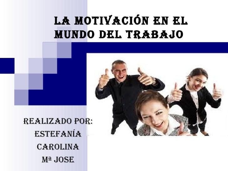 LA MOTIVACIÓN EN EL      MUNDO DEL TRABAJOREALIZADO POR:  ESTEFANÍA  CAROLINA   Mª JOSE