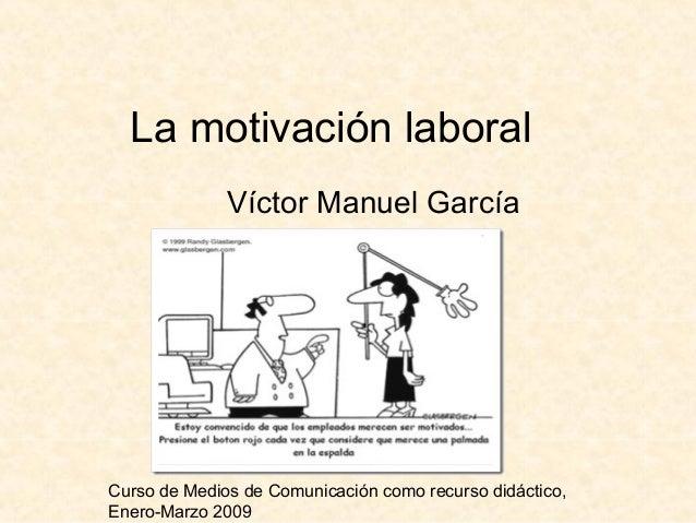 Curso de Medios de Comunicación como recurso didáctico, Enero-Marzo 2009 La motivación laboral Víctor Manuel García