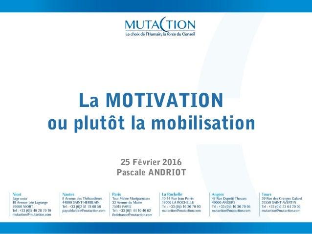 La MOTIVATION ou plutôt la mobilisation 25 Février 2016 Pascale ANDRIOT