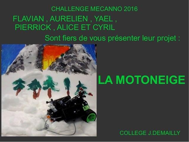 CHALLENGE MECANNO 2016 FLAVIAN , AURELIEN , YAEL , PIERRICK , ALICE ET CYRIL COLLEGE J.DEMAILLY LA MOTONEIGE Sont fiers de...