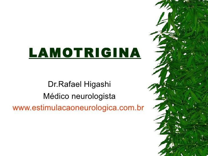 LAMOTRIGINA Dr.Rafael Higashi Médico neurologista www.estimulacaoneurologica.com.br