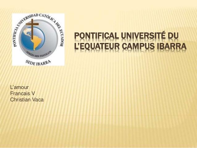 PONTIFICAL UNIVERSITÉ DU L'EQUATEUR CAMPUS IBARRA L'amour Francais V Christian Vaca
