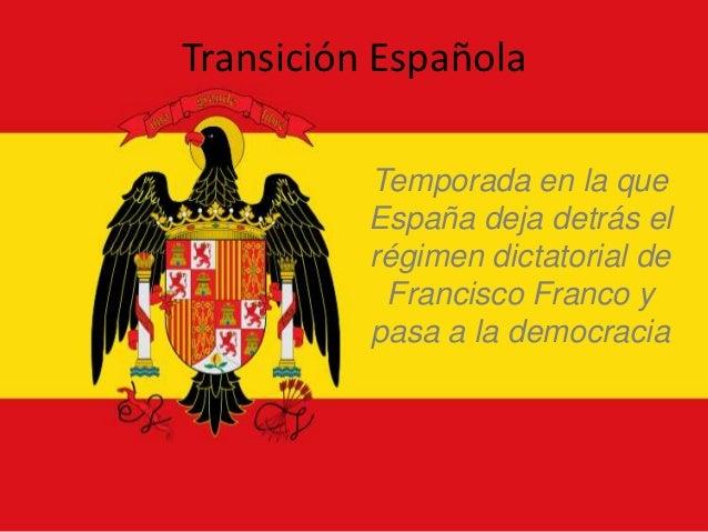 Transición Española          Temporada en la que          España deja detrás el          régimen dictatorial de           ...