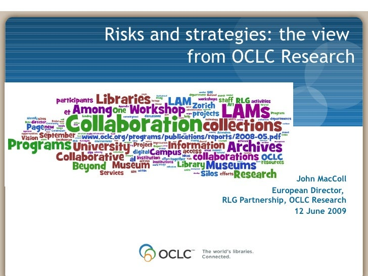 0 John MacColl European Director,  RLG Partnership, OCLC Research 12 June 2009 Risks and strategies: the view  from OCLC R...
