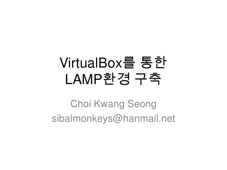 VirtualBox를 통한LAMP환경 구축<br />ChoiKwangSeong<br />sibalmonkeys@hanmail.net<br />
