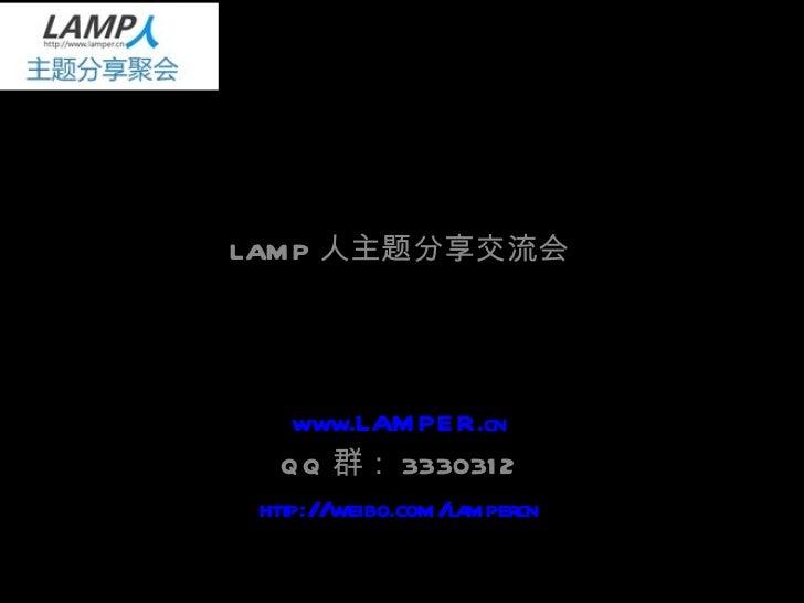 LAMP 人 主题分享交流会 LAMP 人主题分享交流会 www.LAMPER.cn QQ 群: 3330312 http://weibo.com/lampercn
