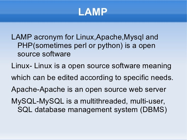 LAMPLAMP acronym for Linux,Apache,Mysql and PHP(sometimes perl or python) is a open source softwareLinux- Linux is a open ...
