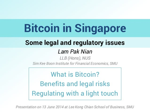 Some legal and regulatory issues Bitcoin in Singapore Lam Pak Nian LLB (Hons), NUS Sim Kee Boon Institute for Financial Ec...