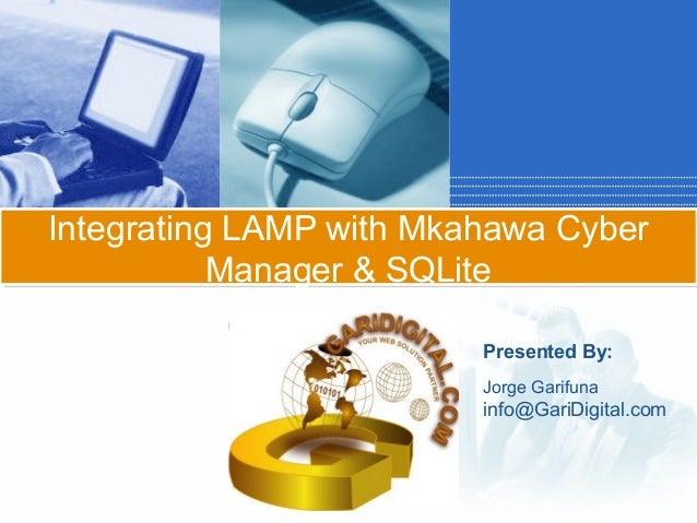 Integrating LAMP with Mkahawa Cyber Manager & SQLite Click to add subtitle Presented By: Jorge Garifuna  info@GariDigital....
