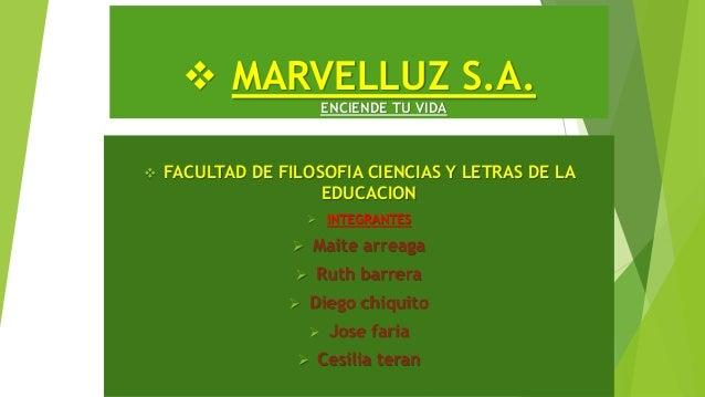  MARVELLUZ S.A. ENCIENDE TU VIDA  FACULTAD DE FILOSOFIA CIENCIAS Y LETRAS DE LA EDUCACION  INTEGRANTES  Maite arreaga ...