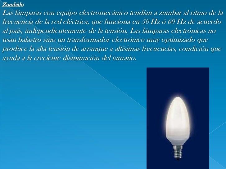Zumbido<br />Las lámparas con equipo electromecánico tendían a zumbar al ritmo de la frecuencia de la red eléctrica, que f...