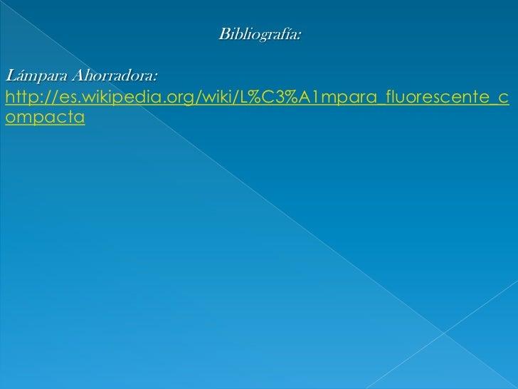 Bibliografía:<br />Lámpara Ahorradora: http://es.wikipedia.org/wiki/L%C3%A1mpara_fluorescente_compacta<br />