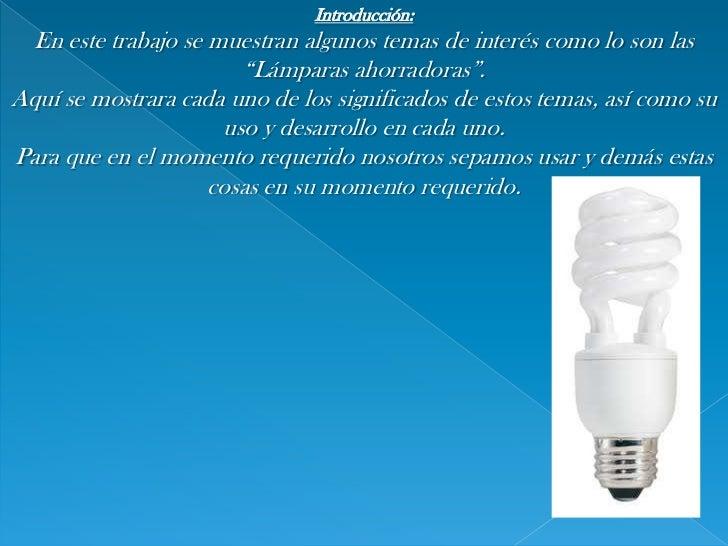 """Introducción:<br />En este trabajo se muestran algunos temas de interés como lo son las """"Lámparas ahorradoras"""".<br />Aquí ..."""