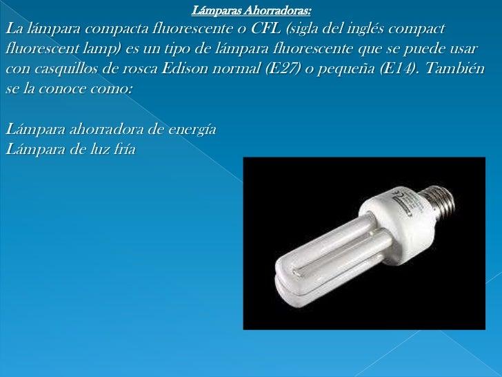 Lámparas Ahorradoras:<br />Lalámpara compacta fluorescenteoCFL(sigla delingléscompact fluorescentlamp) es un tipo de...