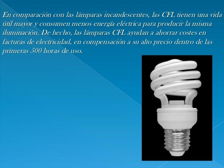 En comparación con laslámparas incandescentes, las CFL tienen una vida útil mayor y consumen menosenergía eléctricapara...