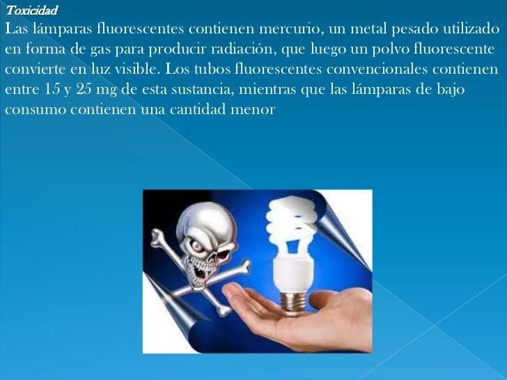 Toxicidad<br />Las lámparas fluorescentes contienenmercurio, un metal pesado utilizado en forma de gas para producir radi...