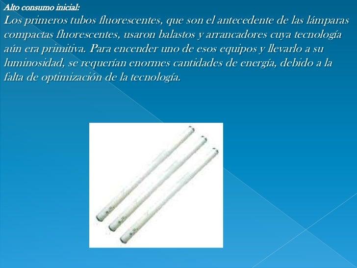 Alto consumo inicial:<br />Los primeros tubos fluorescentes, que son el antecedente de las lámparas compactas fluorescente...