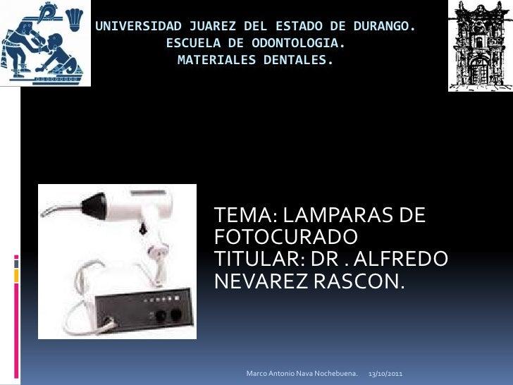 UNIVERSIDAD JUAREZ DEL ESTADO DE DURANGO.ESCUELA DE ODONTOLOGIA.MATERIALES DENTALES.<br />TEMA: LAMPARAS DE FOTOCURADO<br ...
