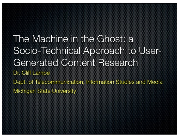 The Machine in the Ghost: a Socio-Technical Approach to User- Generated Content Research Dr. Cliff Lampe Dept. of Telecomm...