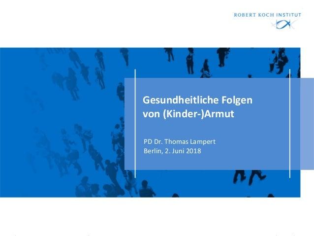 Gesundheitliche Folgen von (Kinder-)Armut PD Dr. Thomas Lampert Berlin, 2. Juni 2018
