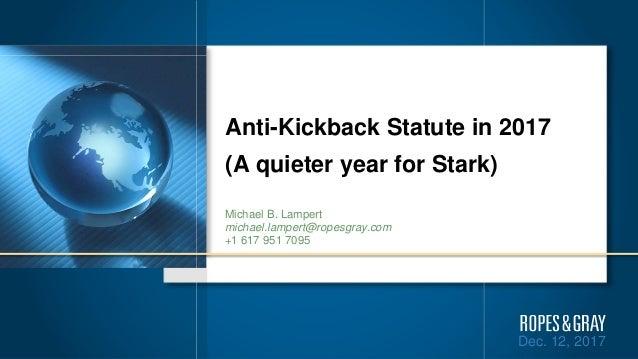 Dec. 12, 2017 Anti-Kickback Statute in 2017 (A quieter year for Stark) Michael B. Lampert michael.lampert@ropesgray.com +1...