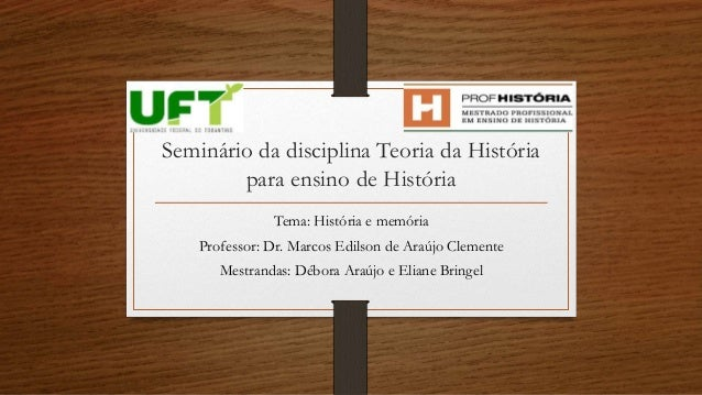 Seminário da disciplina Teoria da História  para ensino de História  Tema: História e memória  Professor: Dr. Marcos Edils...
