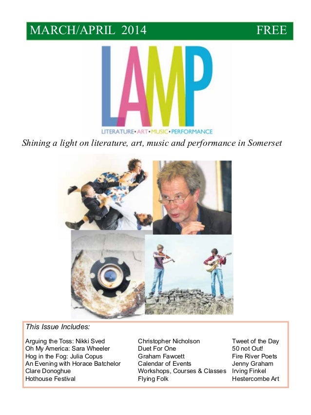MARCH/APRIL 2014  FREE  Shining a light on literature, art, music and performance in Somerset  This Issue Includes: Arguin...