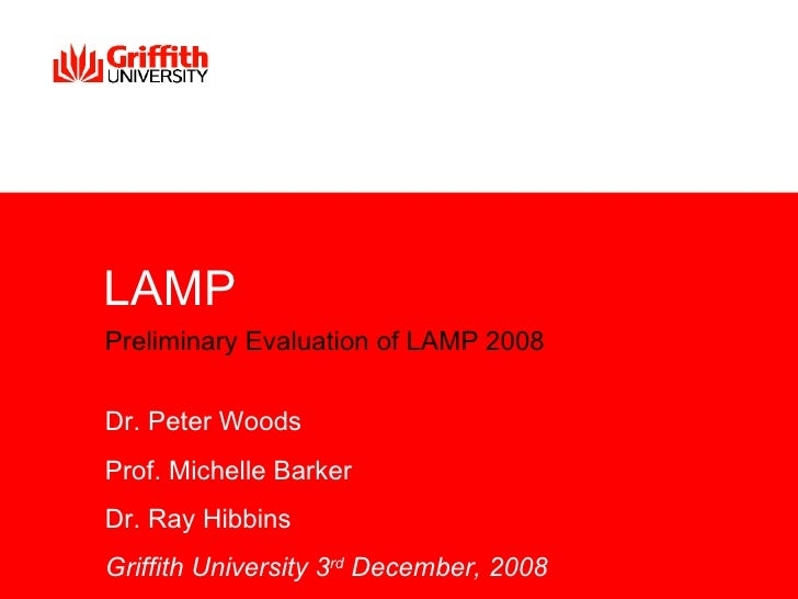 LAMP Preliminary Evaluation of LAMP 2008   Dr. Peter Woods Prof. Michelle Barker Dr. Ray Hibbins Griffith University 3rd D...