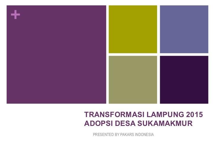 +    TRANSFORMASI LAMPUNG 2015    ADOPSI DESA SUKAMAKMUR     PRESENTED BY PAKARS INDONESIA