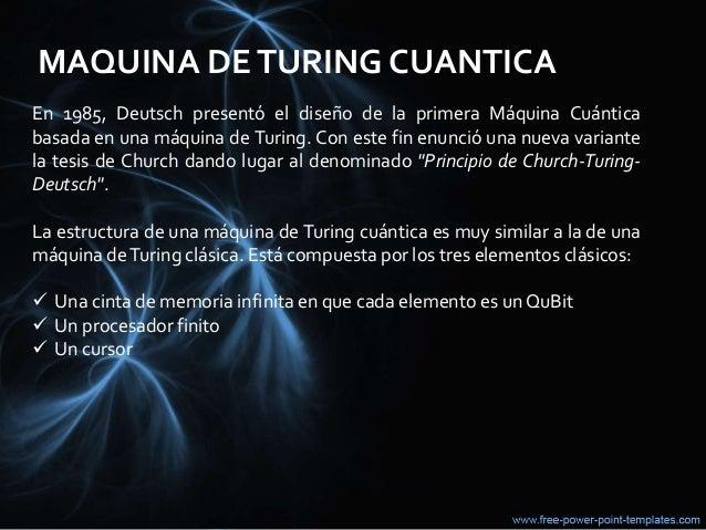 MAQUINA DETURING CUANTICA En 1985, Deutsch presentó el diseño de la primera Máquina Cuántica basada en una máquina de Turi...