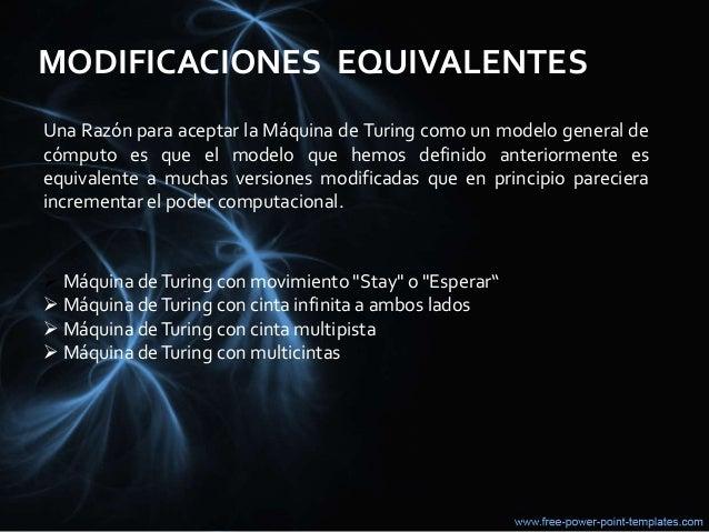 MODIFICACIONES EQUIVALENTES Una Razón para aceptar la Máquina de Turing como un modelo general de cómputo es que el modelo...