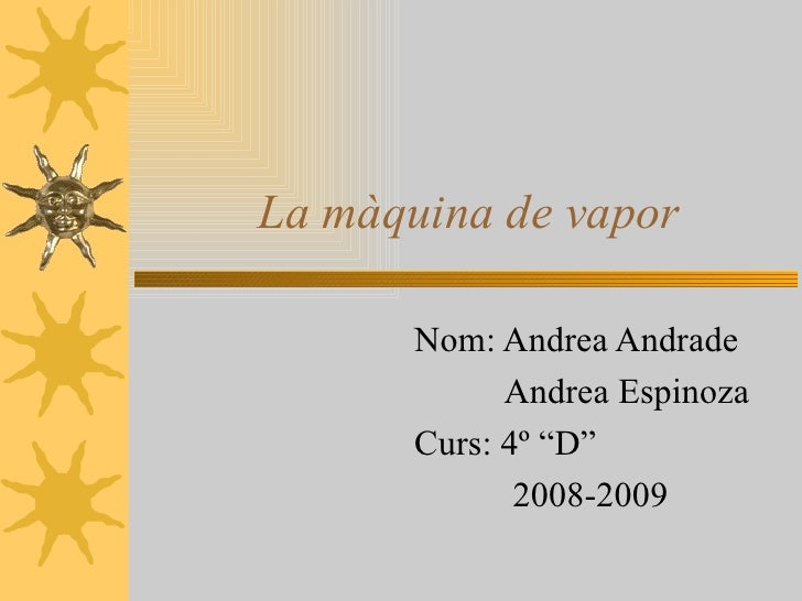 """La màquina de vapor Nom: Andrea Andrade Andrea Espinoza Curs: 4º """"D"""" 2008-2009"""
