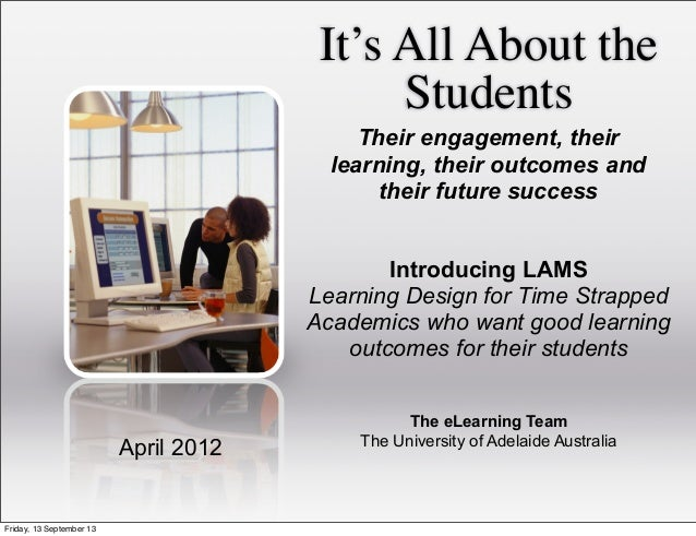 It's All About the Students The eLearning Team The University of Adelaide Australia April 2012 Their engagement, their lea...