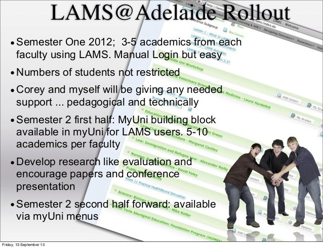 LAMS@Adelaide Rollout •Semester One 2012; 3-5 academics from each faculty using LAMS. Manual Login but easy •Numbers of st...
